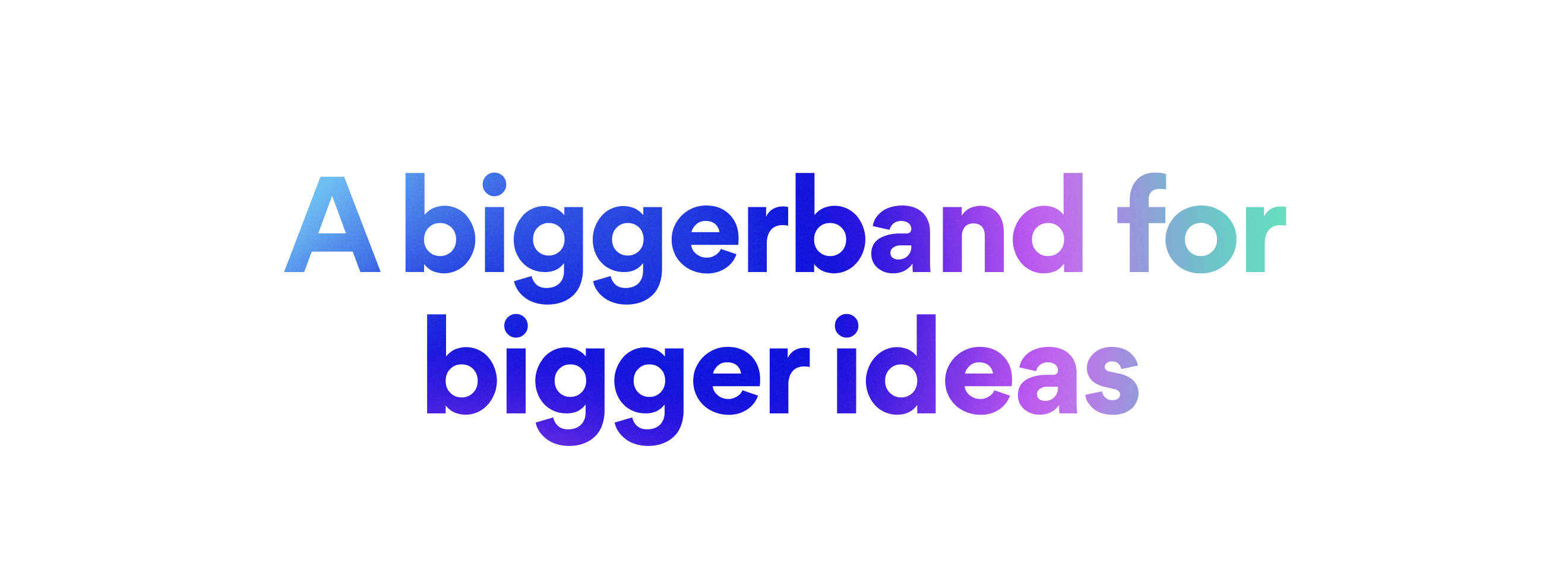 A biggerband for bigger ideas
